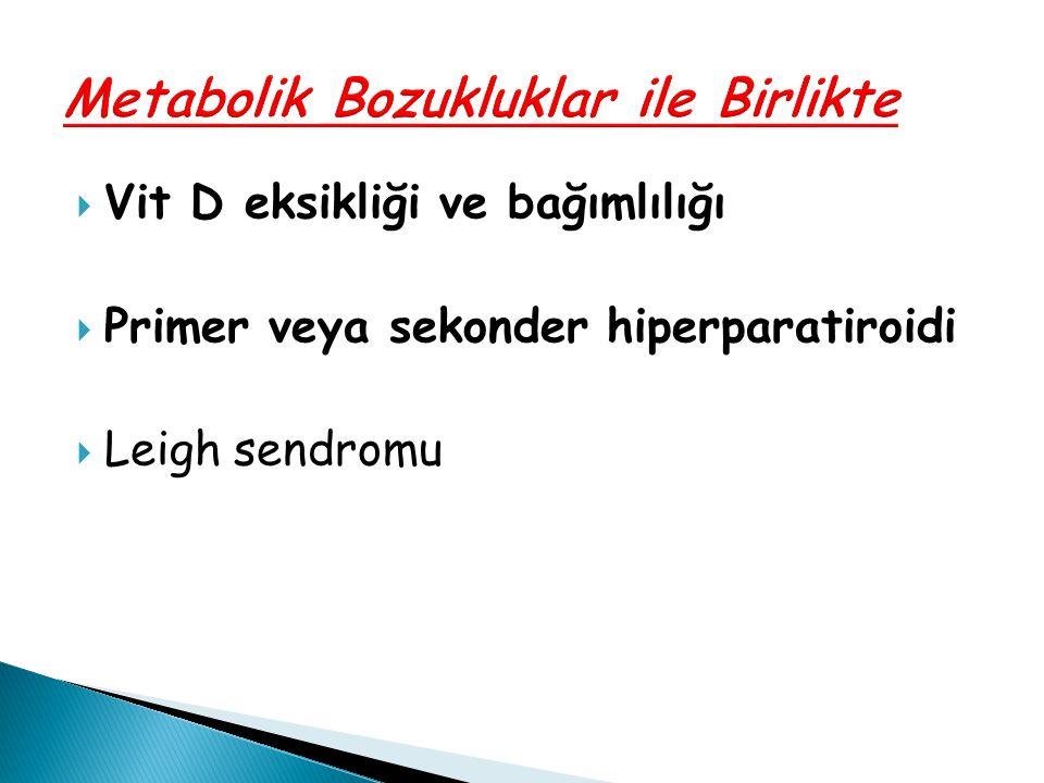  Vit D eksikliği ve bağımlılığı  Primer veya sekonder hiperparatiroidi  Leigh sendromu