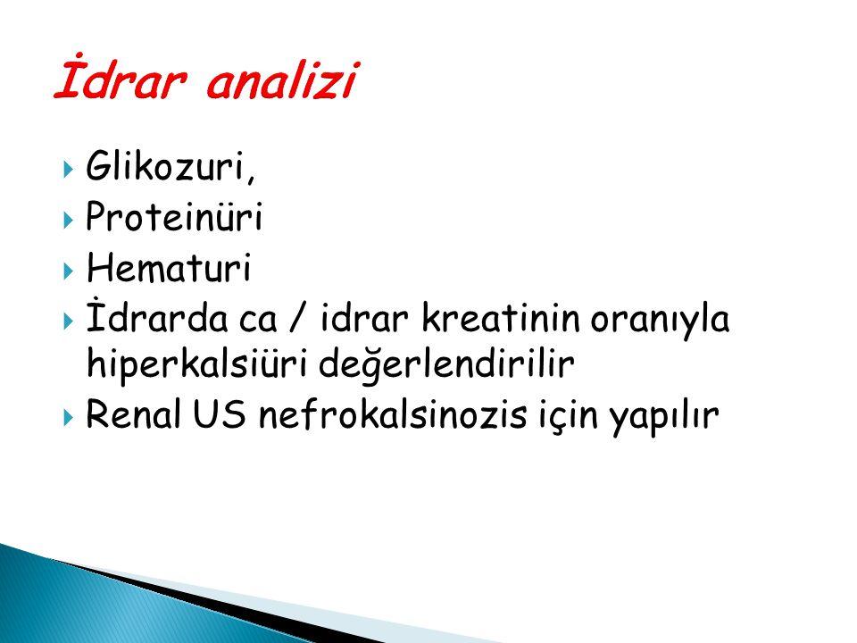  Glikozuri,  Proteinüri  Hematuri  İdrarda ca / idrar kreatinin oranıyla hiperkalsiüri değerlendirilir  Renal US nefrokalsinozis için yapılır