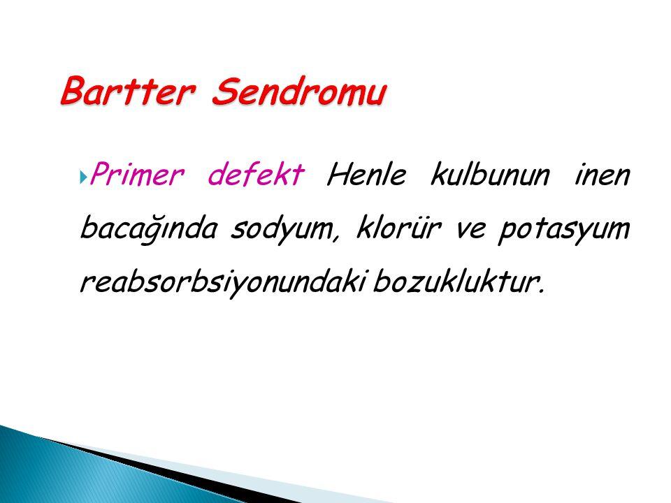 Bartter Sendromu  Primer defekt Henle kulbunun inen bacağında sodyum, klorür ve potasyum reabsorbsiyonundaki bozukluktur.