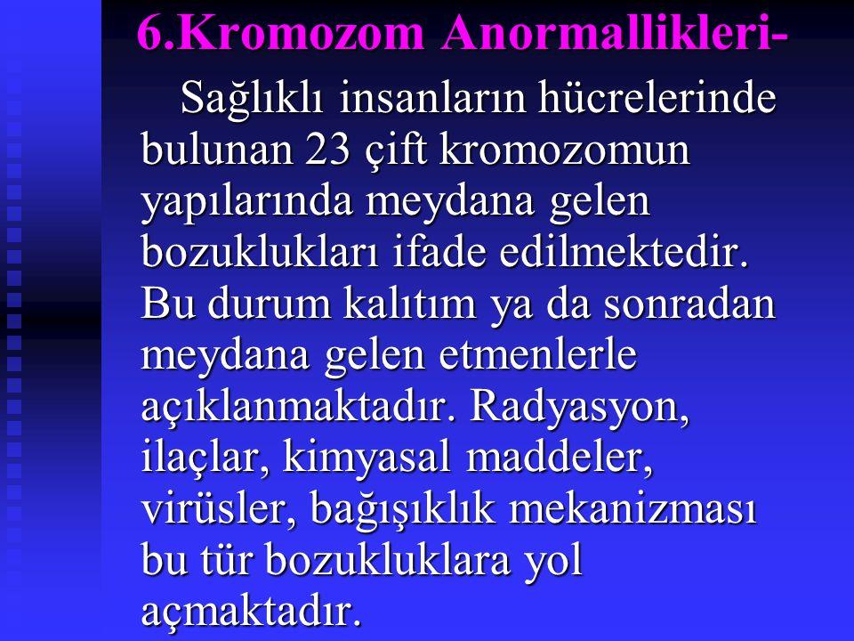 6.Kromozom Anormallikleri- Sağlıklı insanların hücrelerinde bulunan 23 çift kromozomun yapılarında meydana gelen bozuklukları ifade edilmektedir. Bu d