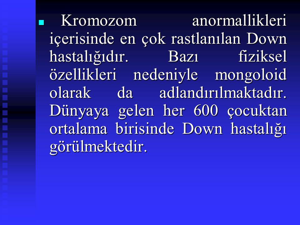 Kromozom anormallikleri içerisinde en çok rastlanılan Down hastalığıdır. Bazı fiziksel özellikleri nedeniyle mongoloid olarak da adlandırılmaktadır. D