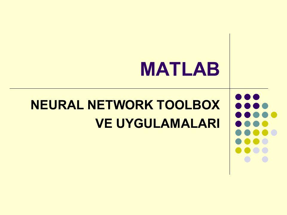 Neural Network Toolbox NEWFF fonksiyonunun kullanımı net = newff(PR,[S1 S2...SNl],{TF1 TF2...TFNl},BTF) PR : Rx2 matris Girişler içindeki maksimum ve minimum değerler Si : i.