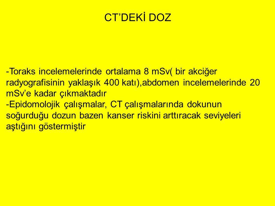 CT'DEKİ DOZ -Toraks incelemelerinde ortalama 8 mSv( bir akciğer radyografisinin yaklaşık 400 katı),abdomen incelemelerinde 20 mSv'e kadar çıkmaktadır