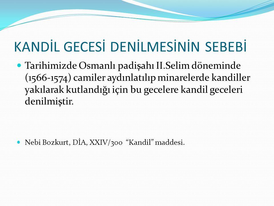 KANDİL GECESİ DENİLMESİNİN SEBEBİ Tarihimizde Osmanlı padişahı II.Selim döneminde (1566-1574) camiler aydınlatılıp minarelerde kandiller yakılarak kut
