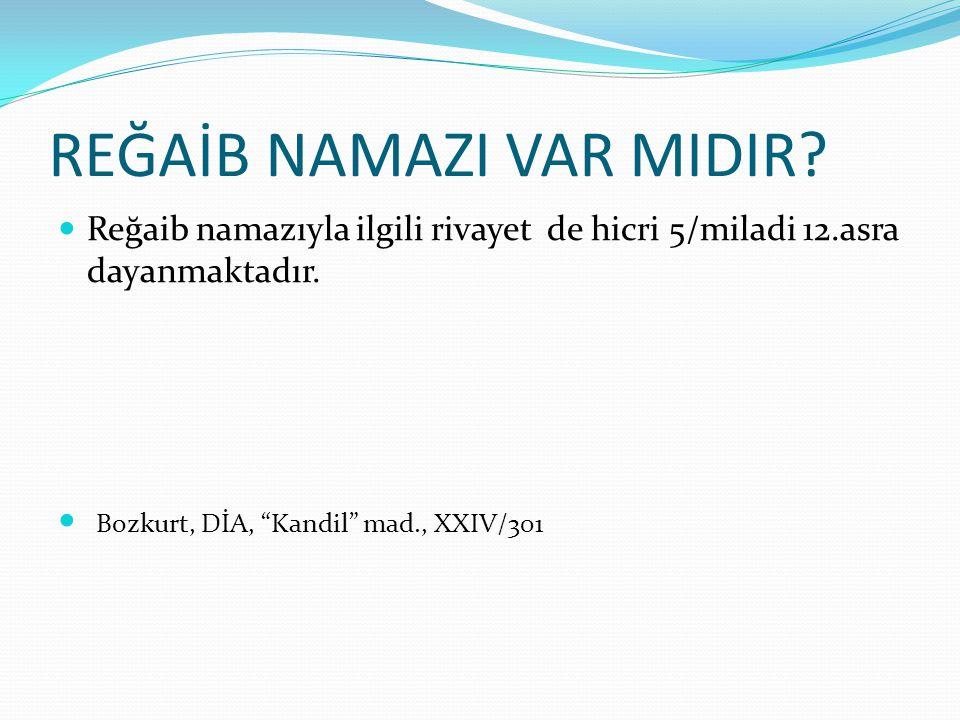 "REĞAİB NAMAZI VAR MIDIR? Reğaib namazıyla ilgili rivayet de hicri 5/miladi 12.asra dayanmaktadır. Bozkurt, DİA, ""Kandil"" mad., XXIV/301"