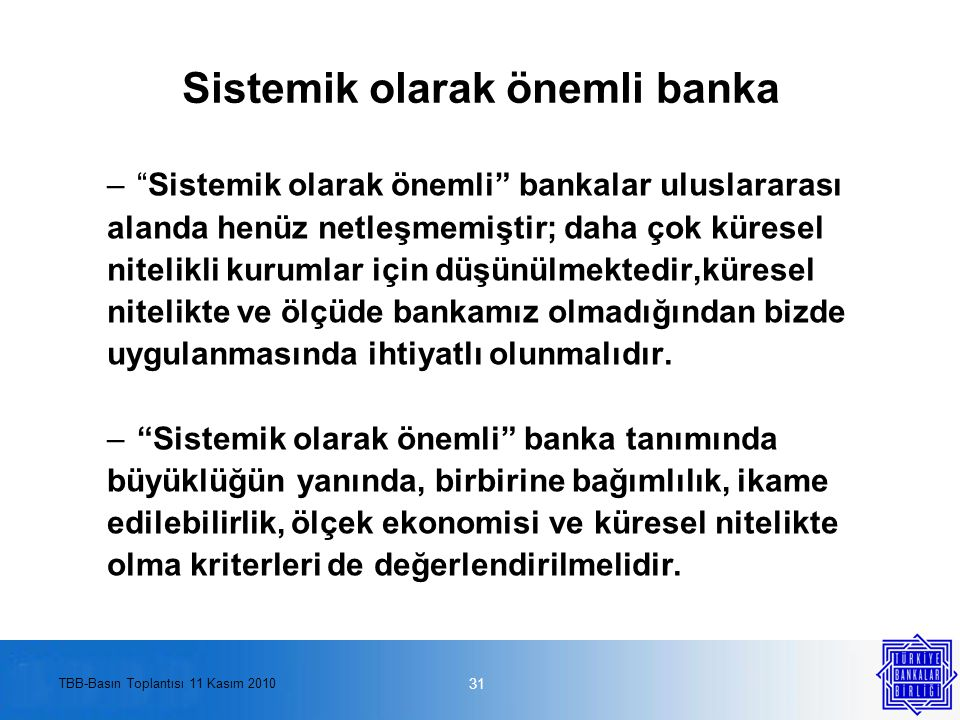 TBB-Basın Toplantısı 11 Kasım 2010 Sistemik olarak önemli banka – Sistemik olarak önemli bankalar uluslararası alanda henüz netleşmemiştir; daha çok küresel nitelikli kurumlar için düşünülmektedir,küresel nitelikte ve ölçüde bankamız olmadığından bizde uygulanmasında ihtiyatlı olunmalıdır.