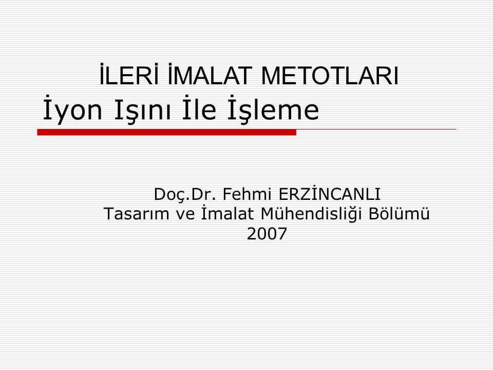 İyon Işını İle İşleme Doç.Dr. Fehmi ERZİNCANLI Tasarım ve İmalat Mühendisliği Bölümü 2007 İLERİ İMALAT METOTLARI