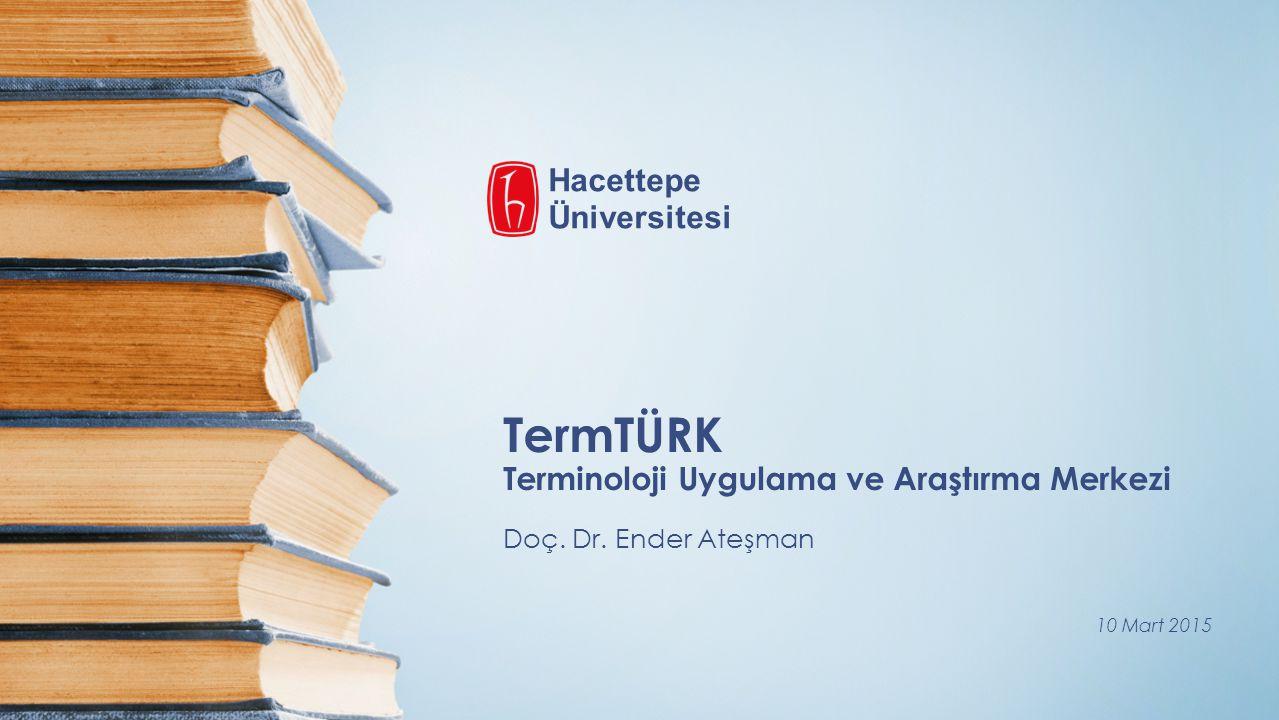 TermTÜRK Terminoloji Uygulama ve Araştırma Merkezi Doç. Dr. Ender Ateşman 10 Mart 2015 Hacettepe Üniversitesi