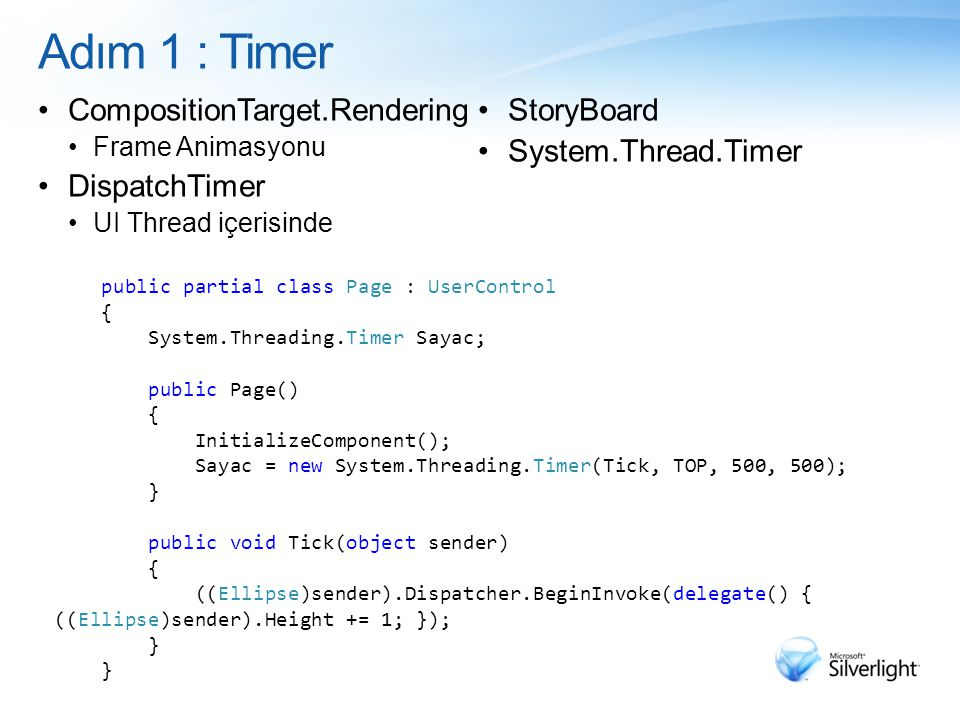 Adım 1 : Timer CompositionTarget.Rendering Frame Animasyonu DispatchTimer UI Thread içerisinde StoryBoard System.Thread.Timer public partial class Page : UserControl { System.Threading.Timer Sayac; public Page() { InitializeComponent(); Sayac = new System.Threading.Timer(Tick, TOP, 500, 500); } public void Tick(object sender) { ((Ellipse)sender).Dispatcher.BeginInvoke(delegate() { ((Ellipse)sender).Height += 1; }); }
