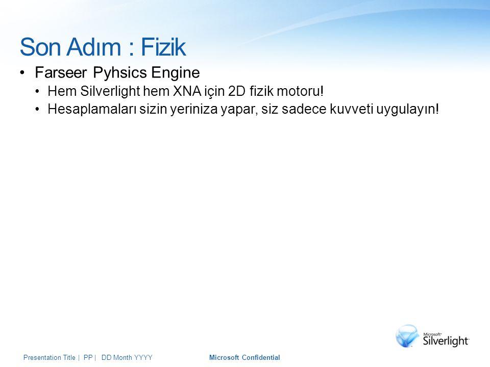 Son Adım : Fizik Farseer Pyhsics Engine Hem Silverlight hem XNA için 2D fizik motoru! Hesaplamaları sizin yeriniza yapar, siz sadece kuvveti uygulayın