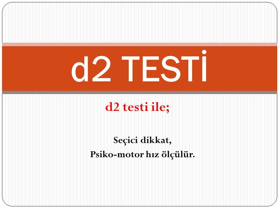 d2 TESTİ d2 testi ile; Seçici dikkat, Psiko-motor hız ölçülür.