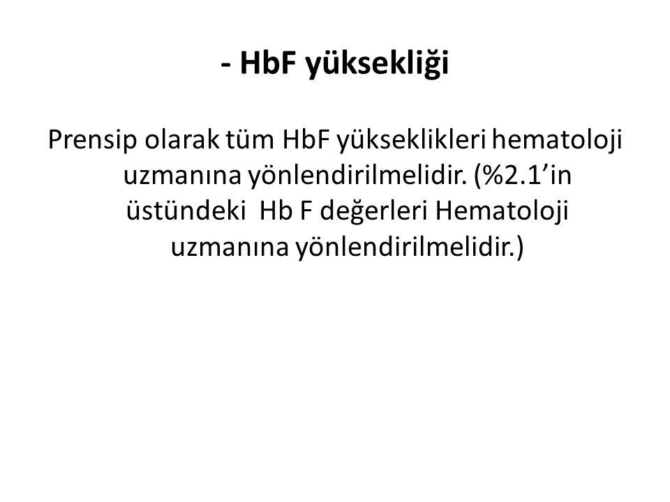 - HbF yüksekliği Prensip olarak tüm HbF yükseklikleri hematoloji uzmanına yönlendirilmelidir. (%2.1'in üstündeki Hb F değerleri Hematoloji uzmanına yö