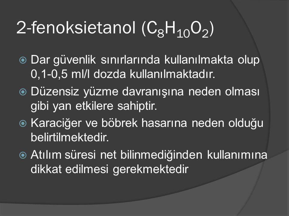 2-fenoksietanol (C 8 H 10 O 2 )  Dar güvenlik sınırlarında kullanılmakta olup 0,1-0,5 ml/l dozda kullanılmaktadır.  Düzensiz yüzme davranışına neden