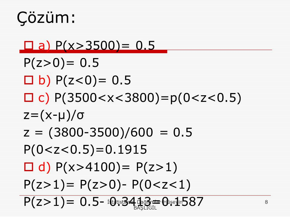 Çözüm:  a) P(x>3500)= 0.5 P(z>0)= 0.5  b) P(z<0)= 0.5  c) P(3500<x<3800)=p(0<z<0.5) z=(x-μ)/σ z = (3800-3500)/600 = 0.5 P(0<z<0.5)=0.1915  d) P(x>