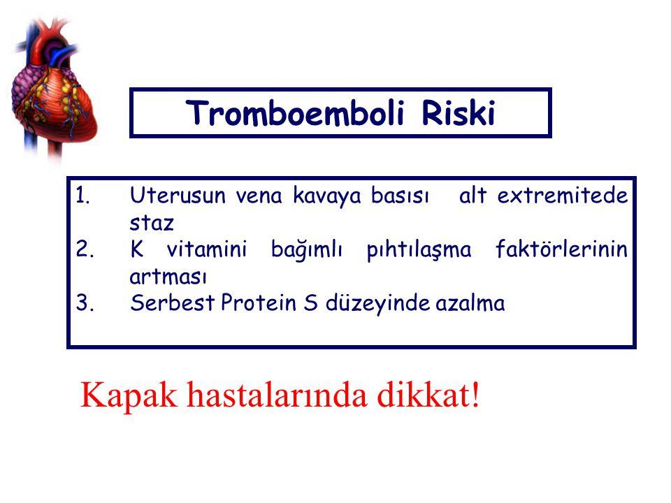 Tromboemboli Riski 1.Uterusun vena kavaya basısı alt extremitede staz 2.K vitamini bağımlı pıhtılaşma faktörlerinin artması 3.Serbest Protein S düzeyinde azalma Kapak hastalarında dikkat!