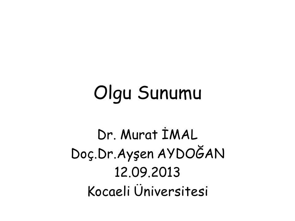Olgu Sunumu Dr. Murat İMAL Doç.Dr.Ayşen AYDOĞAN 12.09.2013 Kocaeli Üniversitesi