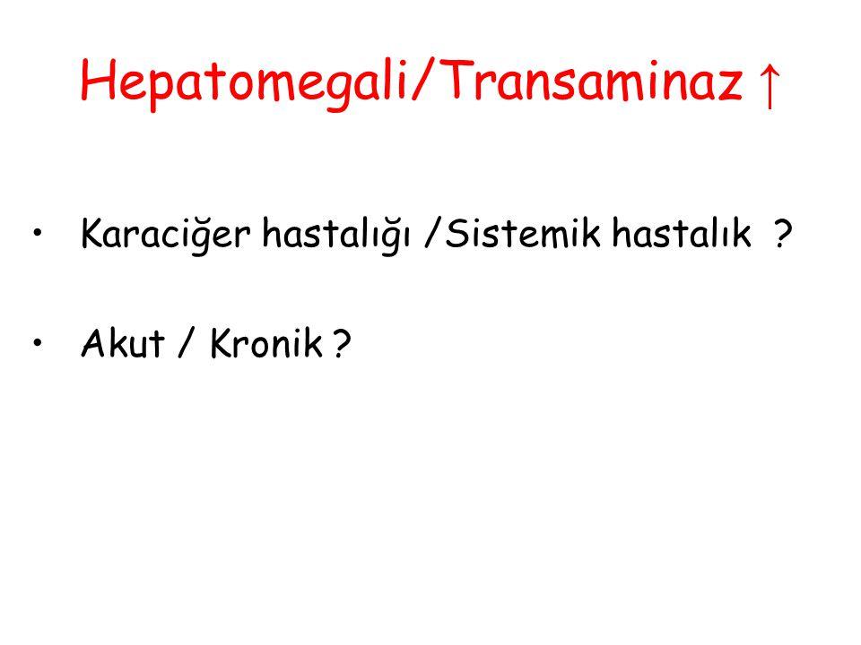 Hepatomegali/Transaminaz ↑ Karaciğer hastalığı /Sistemik hastalık ? Akut / Kronik ?
