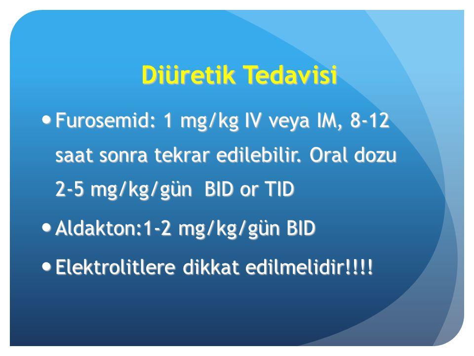 Diüretik Tedavisi Furosemid: 1 mg/kg IV veya IM, 8-12 saat sonra tekrar edilebilir. Oral dozu 2-5 mg/kg/gün BID or TID Furosemid: 1 mg/kg IV veya IM,
