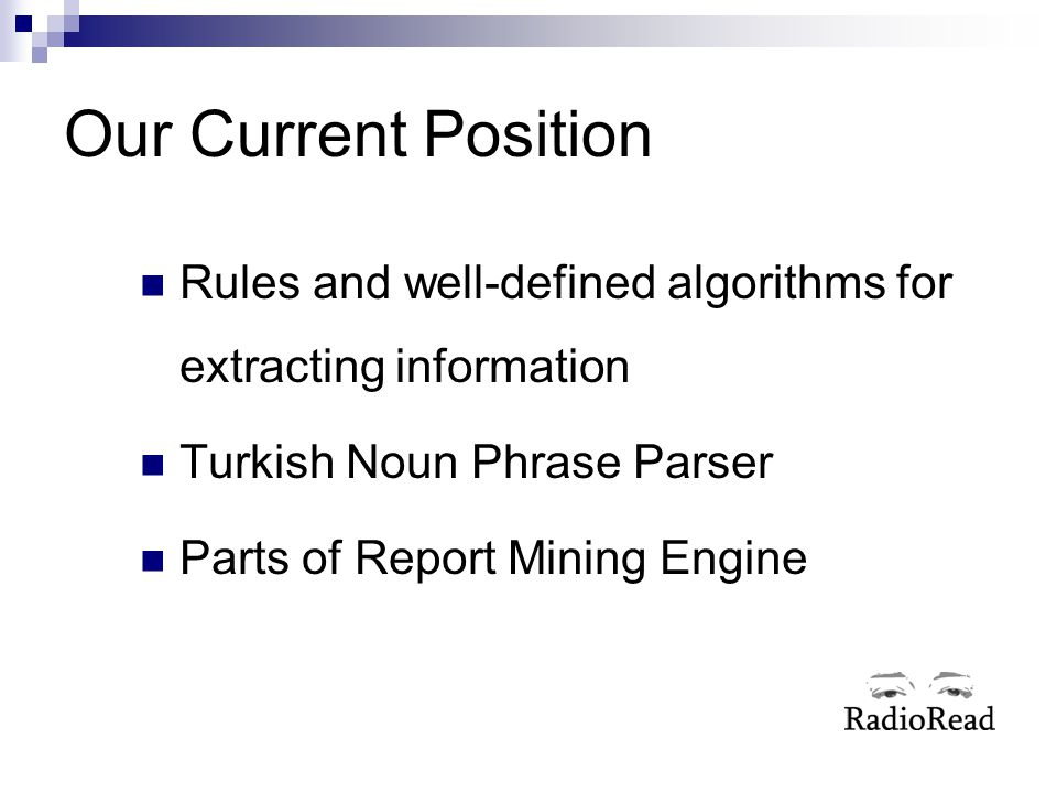 Our Current Position Rules and well-defined algorithms for extracting information Turkish Noun Phrase Parser Parts of Report Mining Engine