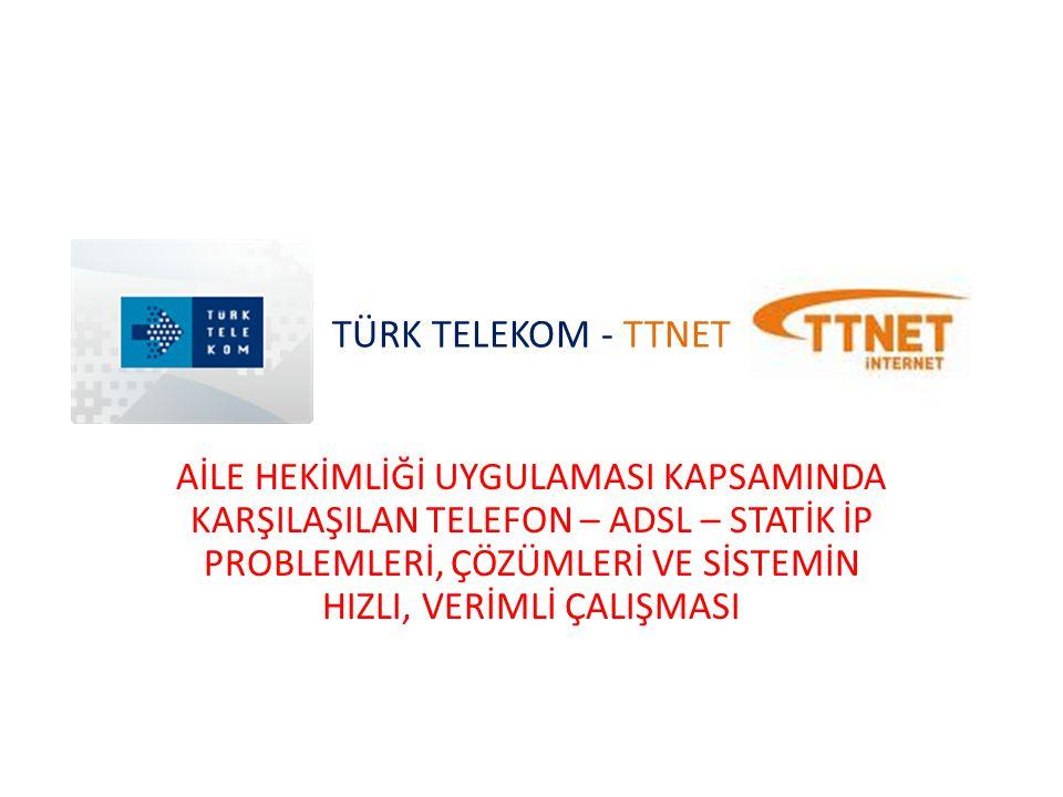 TÜRK TELEKOM - TTNET AİLE HEKİMLİĞİ UYGULAMASI KAPSAMINDA KARŞILAŞILAN TELEFON – ADSL – STATİK İP PROBLEMLERİ, ÇÖZÜMLERİ VE SİSTEMİN HIZLI, VERİMLİ ÇA