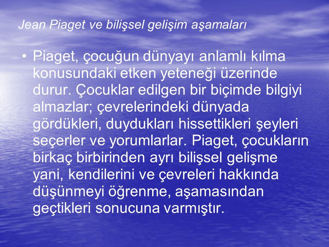 Jean Piaget ve bilişsel gelişim aşamaları Piaget, çocuğun dünyayı anlamlı kılma konusundaki etken yeteneği üzerinde durur.