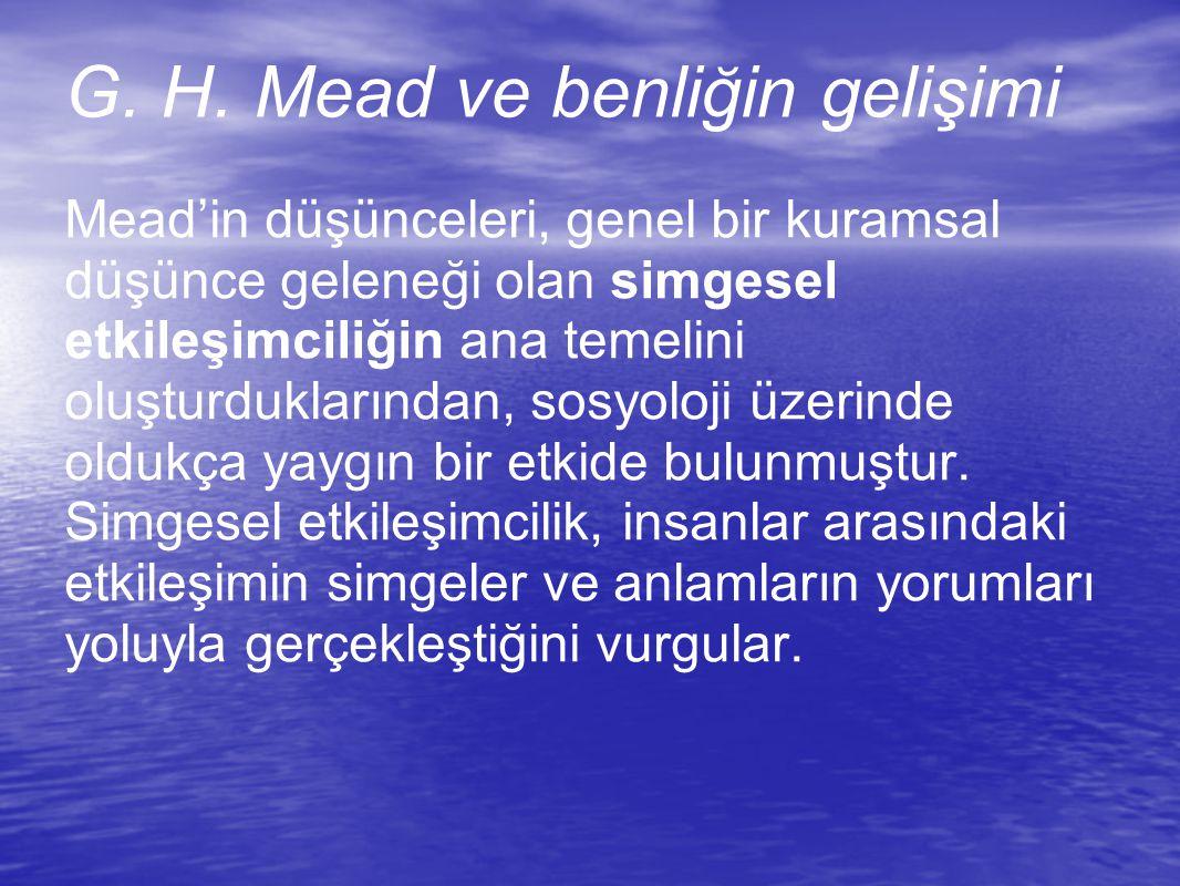G. H. Mead ve benliğin gelişimi Mead'in düşünceleri, genel bir kuramsal düşünce geleneği olan simgesel etkileşimciliğin ana temelini oluşturduklarında