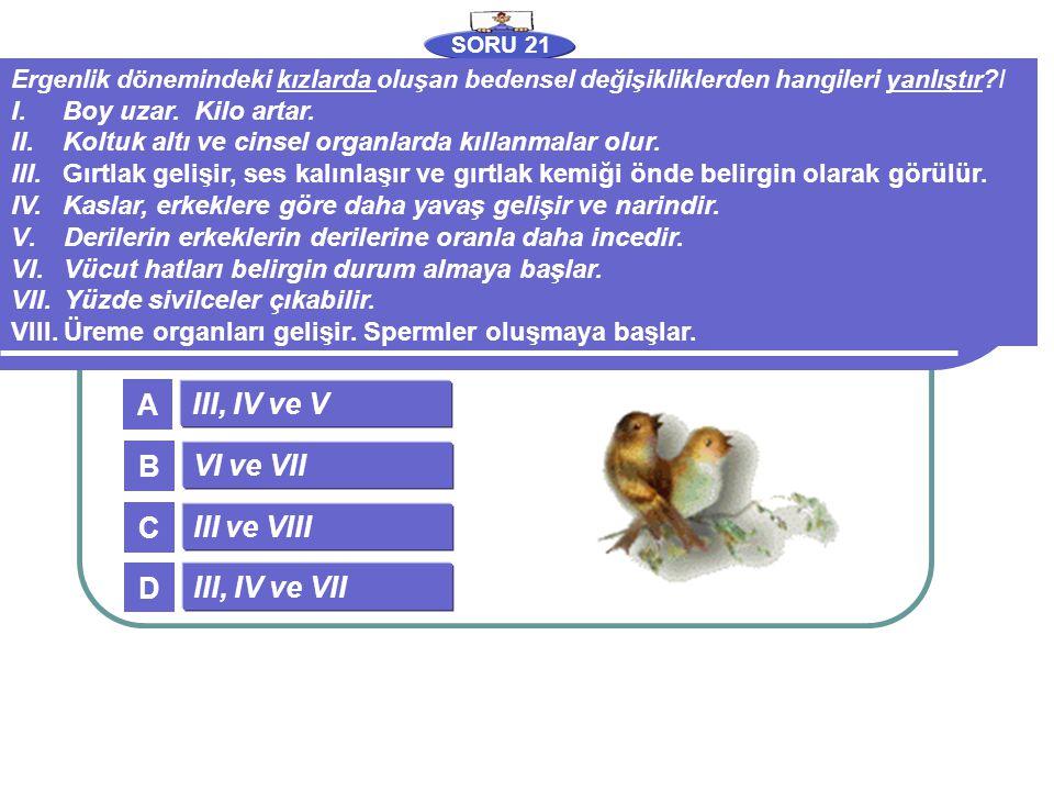 SORU 21 III, IV ve V VI ve VII III ve VIII III, IV ve VII A B C D Ergenlik dönemindeki kızlarda oluşan bedensel değişikliklerden hangileri yanlıştır?I