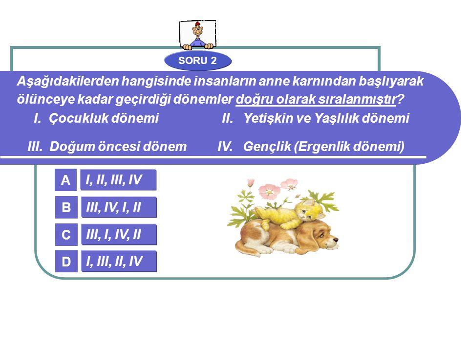SORU 2 I, II, III, IV III, IV, I, II III, I, IV, II I, III, II, IV A B C D Aşağıdakilerden hangisinde insanların anne karnından başlıyarak ölünceye ka