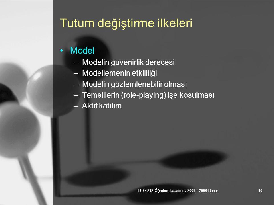 BTÖ 212 Öğretim Tasarımı / 2008 - 2009 Bahar10 Tutum değiştirme ilkeleri Model –Modelin güvenirlik derecesi –Modellemenin etkililiği –Modelin gözlemlenebilir olması –Temsillerin (role-playing) işe koşulması –Aktif katılım