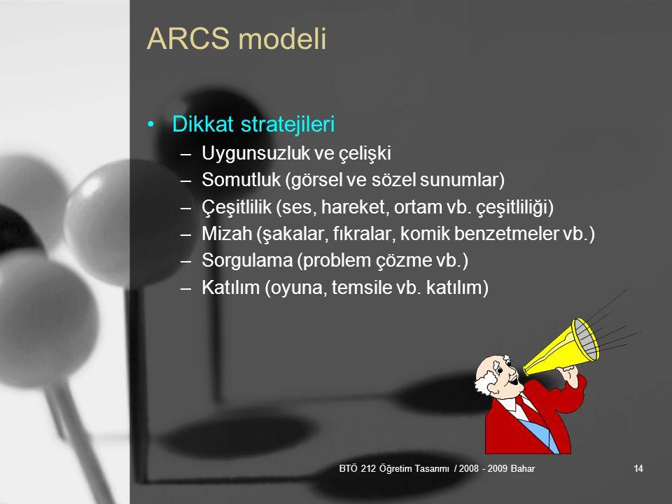 BTÖ 212 Öğretim Tasarımı / 2008 - 2009 Bahar14 ARCS modeli Dikkat stratejileri –Uygunsuzluk ve çelişki –Somutluk (görsel ve sözel sunumlar) –Çeşitlilik (ses, hareket, ortam vb.