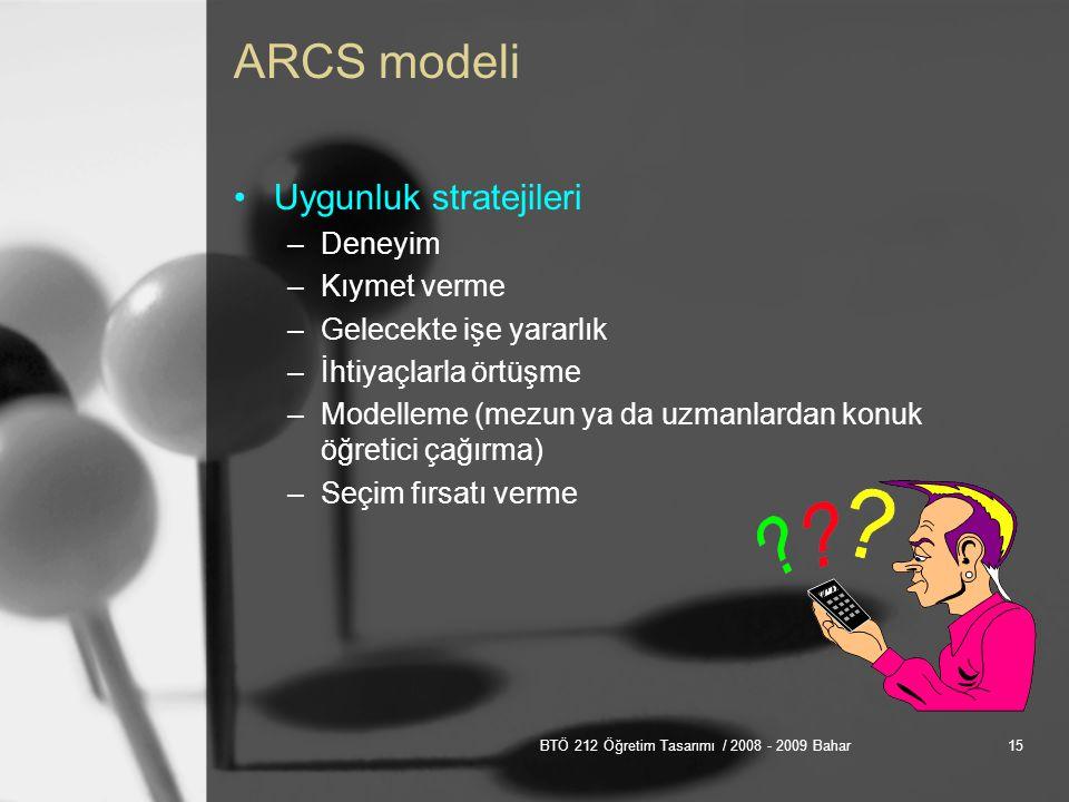 BTÖ 212 Öğretim Tasarımı / 2008 - 2009 Bahar15 ARCS modeli Uygunluk stratejileri –Deneyim –Kıymet verme –Gelecekte işe yararlık –İhtiyaçlarla örtüşme –Modelleme (mezun ya da uzmanlardan konuk öğretici çağırma) –Seçim fırsatı verme