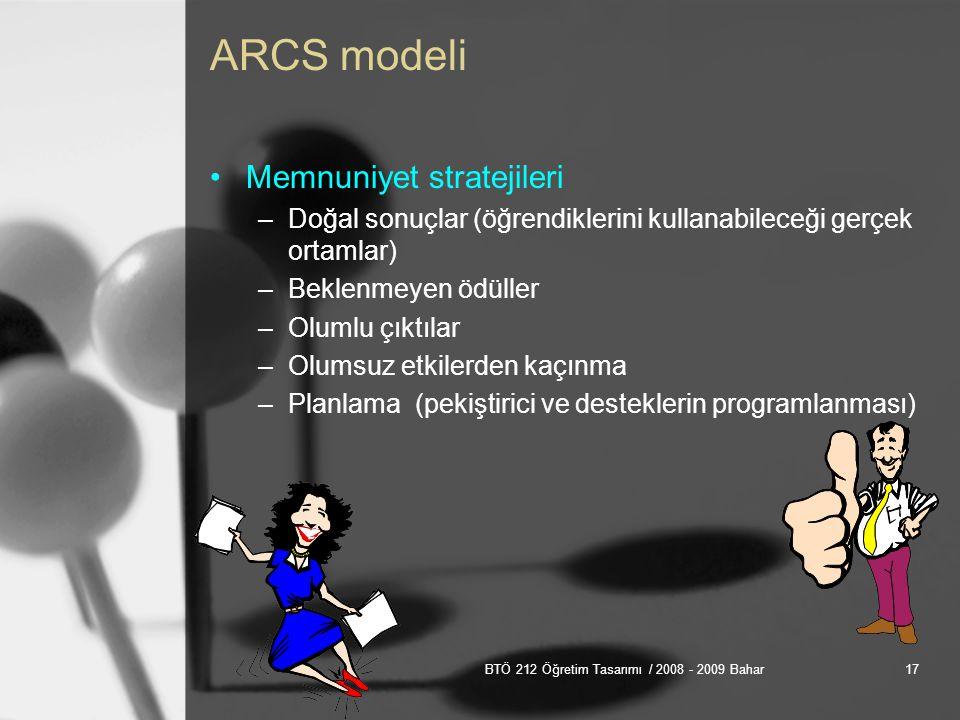 BTÖ 212 Öğretim Tasarımı / 2008 - 2009 Bahar17 ARCS modeli Memnuniyet stratejileri –Doğal sonuçlar (öğrendiklerini kullanabileceği gerçek ortamlar) –Beklenmeyen ödüller –Olumlu çıktılar –Olumsuz etkilerden kaçınma –Planlama (pekiştirici ve desteklerin programlanması)