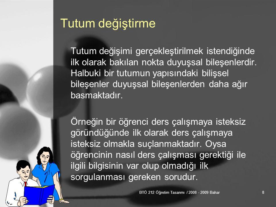 BTÖ 212 Öğretim Tasarımı / 2008 - 2009 Bahar8 Tutum değiştirme Tutum değişimi gerçekleştirilmek istendiğinde ilk olarak bakılan nokta duyuşsal bileşenlerdir.