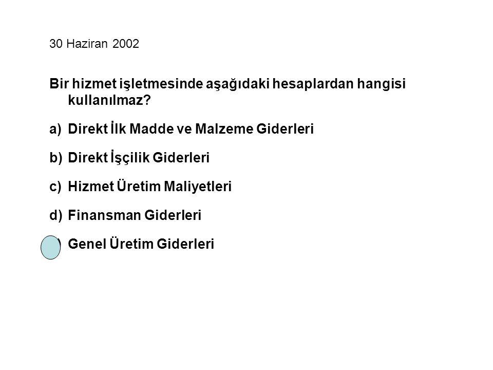 30 Haziran 2002 Bir hizmet işletmesinde aşağıdaki hesaplardan hangisi kullanılmaz? a)Direkt İlk Madde ve Malzeme Giderleri b)Direkt İşçilik Giderleri