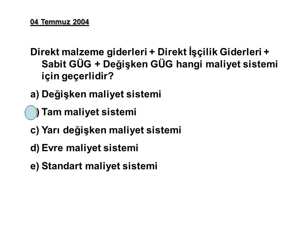 04 Temmuz 2004 Direkt malzeme giderleri + Direkt İşçilik Giderleri + Sabit GÜG + Değişken GÜG hangi maliyet sistemi için geçerlidir? a)Değişken maliye