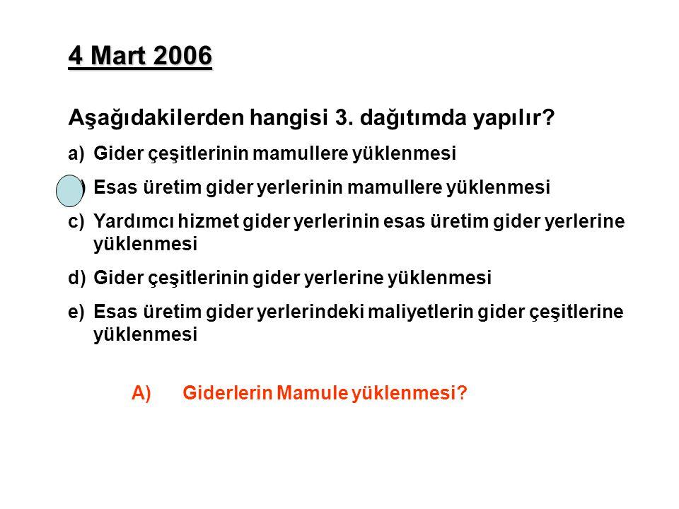 4 Mart 2006 Aşağıdakilerden hangisi 3. dağıtımda yapılır? a)Gider çeşitlerinin mamullere yüklenmesi b)Esas üretim gider yerlerinin mamullere yüklenmes