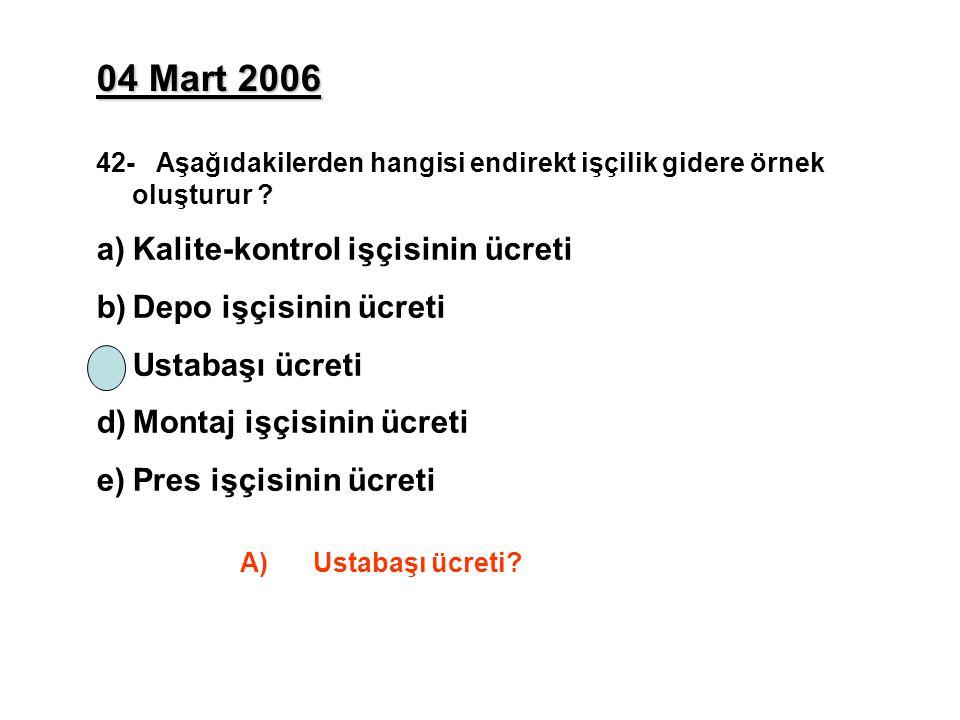 04 Mart 2006 42- Aşağıdakilerden hangisi endirekt işçilik gidere örnek oluşturur ? a)Kalite-kontrol işçisinin ücreti b)Depo işçisinin ücreti c)Ustabaş