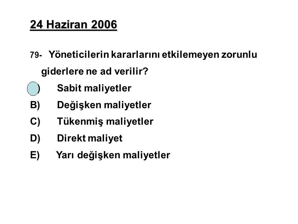 24 Haziran 2006 79- Yöneticilerin kararlarını etkilemeyen zorunlu giderlere ne ad verilir? A) Sabit maliyetler B) Değişken maliyetler C) Tükenmiş mali