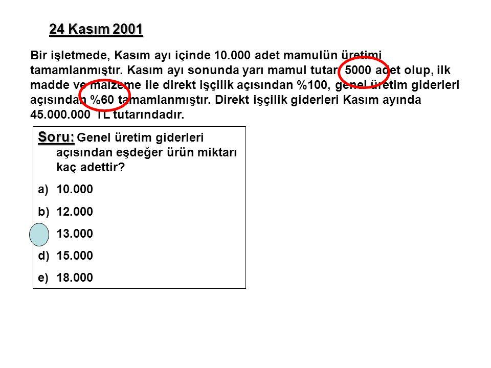 24 Kasım 2001 Soru: Soru: Genel üretim giderleri açısından eşdeğer ürün miktarı kaç adettir? a)10.000 b)12.000 c)13.000 d)15.000 e)18.000 Bir işletmed
