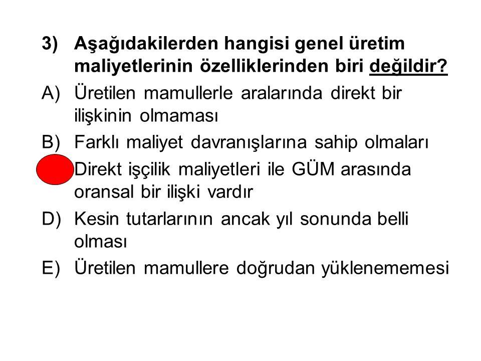 3) Aşağıdakilerden hangisi genel üretim maliyetlerinin özelliklerinden biri değildir? A)Üretilen mamullerle aralarında direkt bir ilişkinin olmaması B