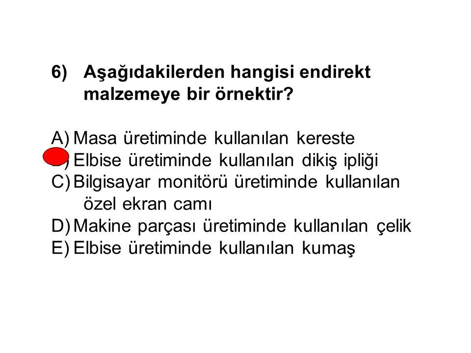 6)Aşağıdakilerden hangisi endirekt malzemeye bir örnektir? A)Masa üretiminde kullanılan kereste B)Elbise üretiminde kullanılan dikiş ipliği C)Bilgisay