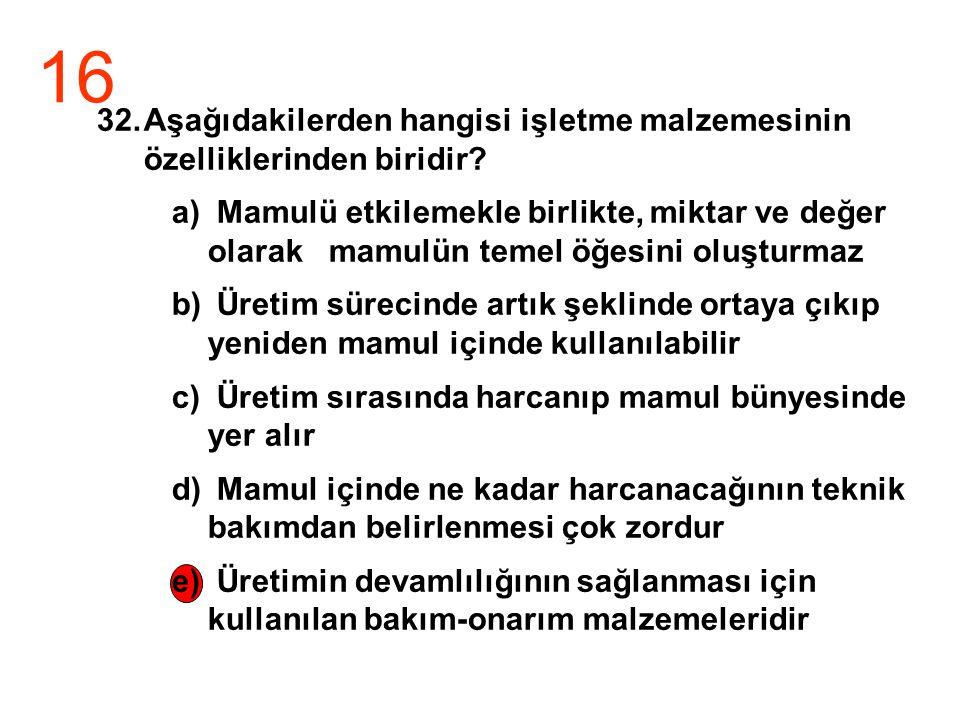 16 32.Aşağıdakilerden hangisi işletme malzemesinin özelliklerinden biridir? a) Mamulü etkilemekle birlikte, miktar ve değer olarak mamulün temel öğesi