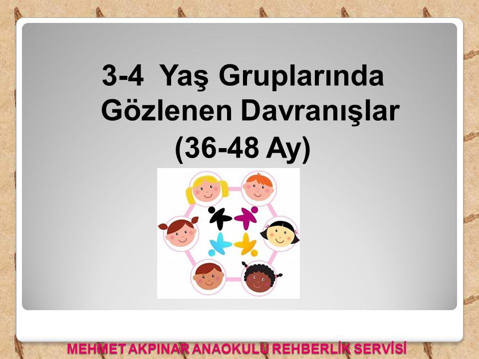 3-4 Yaş Gruplarında Gözlenen Davranışlar (36-48 Ay) MEHMET AKPINAR ANAOKULU REHBERLİK SERVİSİ
