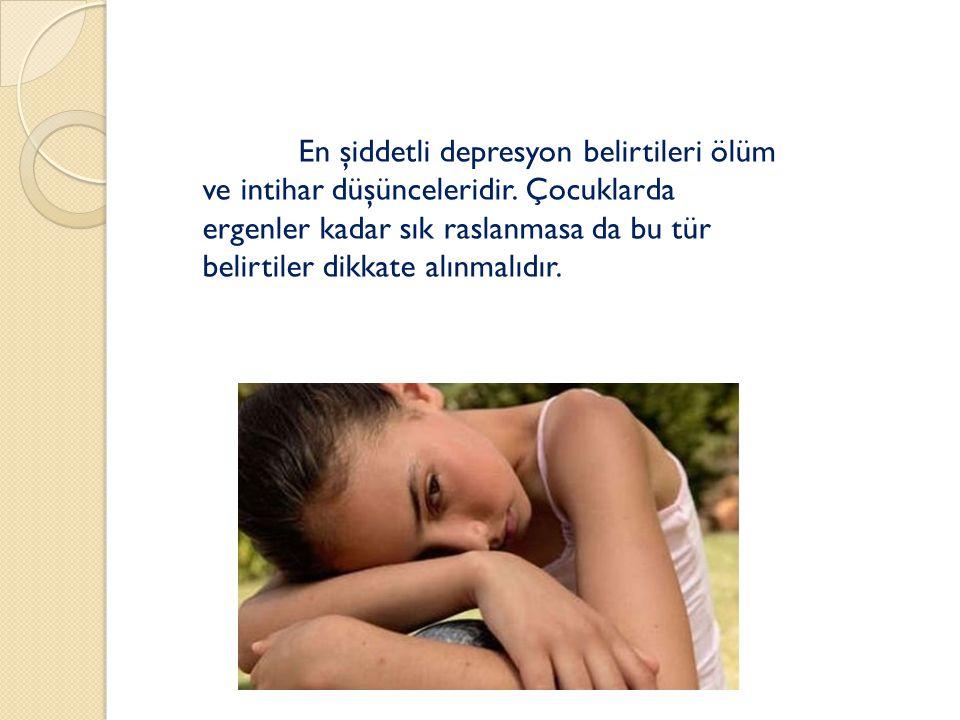 En şiddetli depresyon belirtileri ölüm ve intihar düşünceleridir. Çocuklarda ergenler kadar sık raslanmasa da bu tür belirtiler dikkate alınmalıdır.