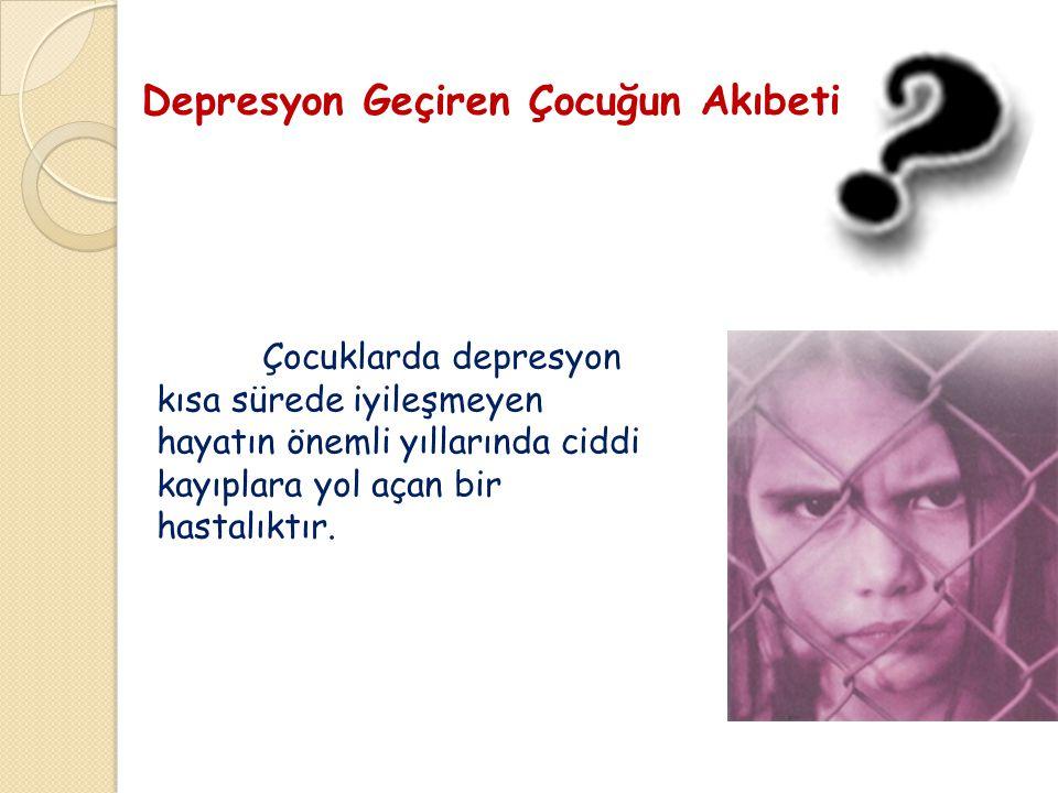 Depresyon Geçiren Çocuğun Akıbeti Çocuklarda depresyon kısa sürede iyileşmeyen hayatın önemli yıllarında ciddi kayıplara yol açan bir hastalıktır.