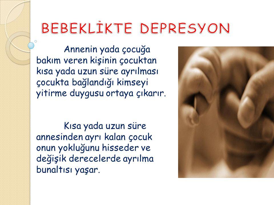 Bebeklik Depresyonu-Anaklitik Depresyon Kısa süreli anne yoksunluğu 6 aydan sonra bebeklerin annelerinden ayrılmalarıyla ortaya çıkan durumdur.
