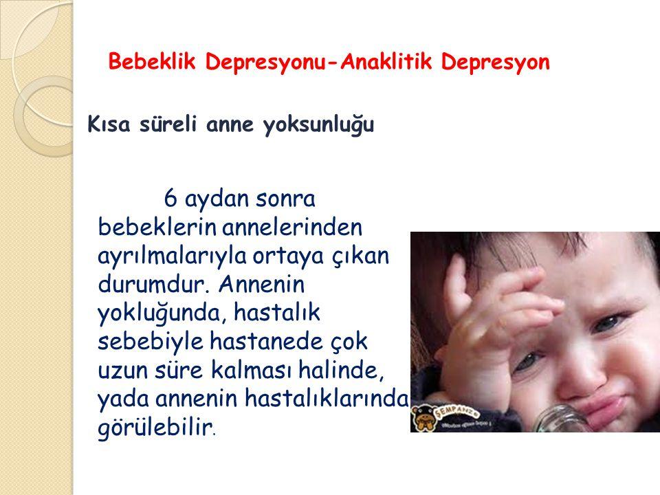 Bebeklik Depresyonu-Anaklitik Depresyon Kısa süreli anne yoksunluğu 6 aydan sonra bebeklerin annelerinden ayrılmalarıyla ortaya çıkan durumdur. Anneni