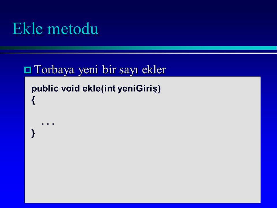 Ekle metodu p Torbaya yeni bir sayı ekler public void ekle(int yeniGiriş) {... }