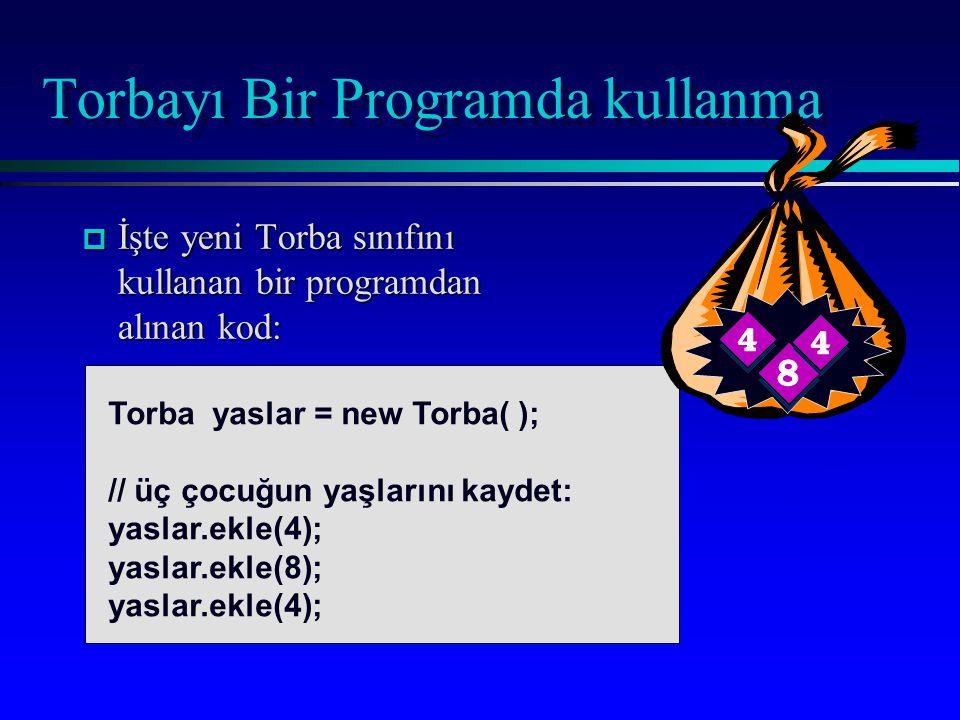 Torbayı Bir Programda kullanma p İşte yeni Torba sınıfını kullanan bir programdan alınan kod: Torba yaslar = new Torba( ); // üç çocuğun yaşlarını kaydet: yaslar.ekle(4); yaslar.ekle(8); yaslar.ekle(4);