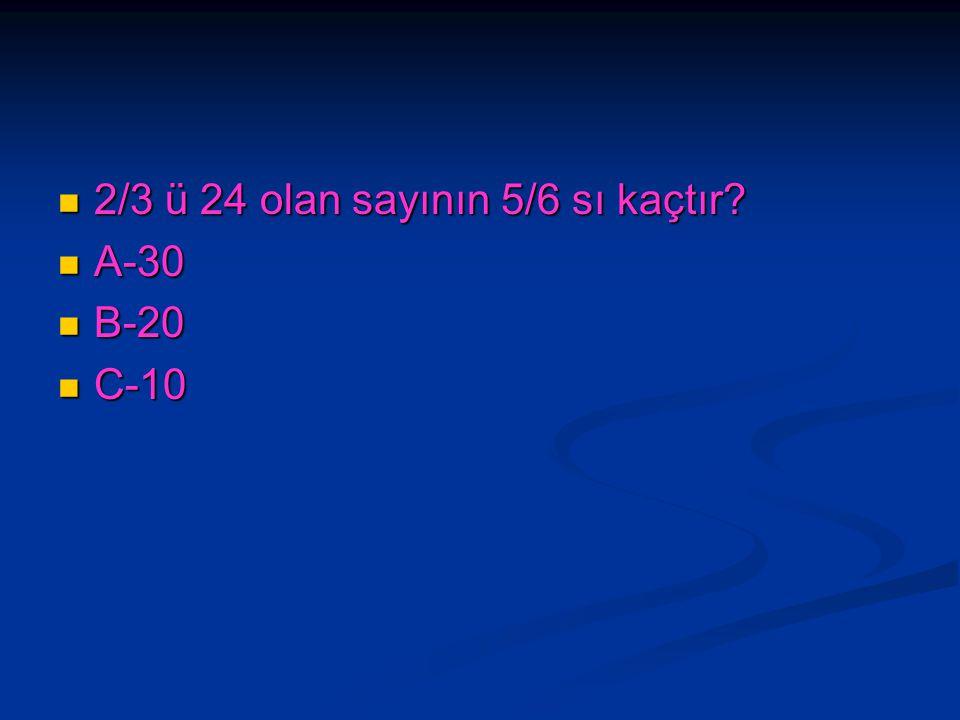 2/3 ü 24 olan sayının 5/6 sı kaçtır? 2/3 ü 24 olan sayının 5/6 sı kaçtır? A-30 A-30 B-20 B-20 C-10 C-10